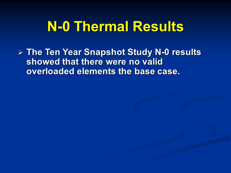 N-0 Thermal Results  The Ten Year Snapshot Study N-0 results showed that there were no valid overloaded elements the base case.