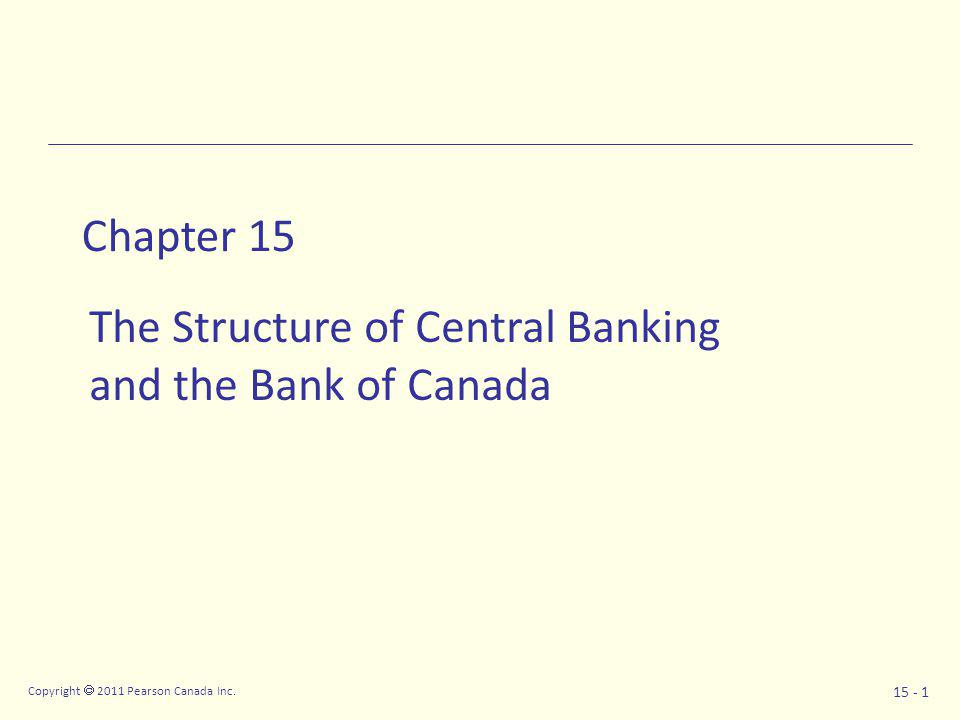 Copyright  2011 Pearson Canada Inc. 15 - 1 Chapter 15 The Structure of Central Banking and the Bank of Canada