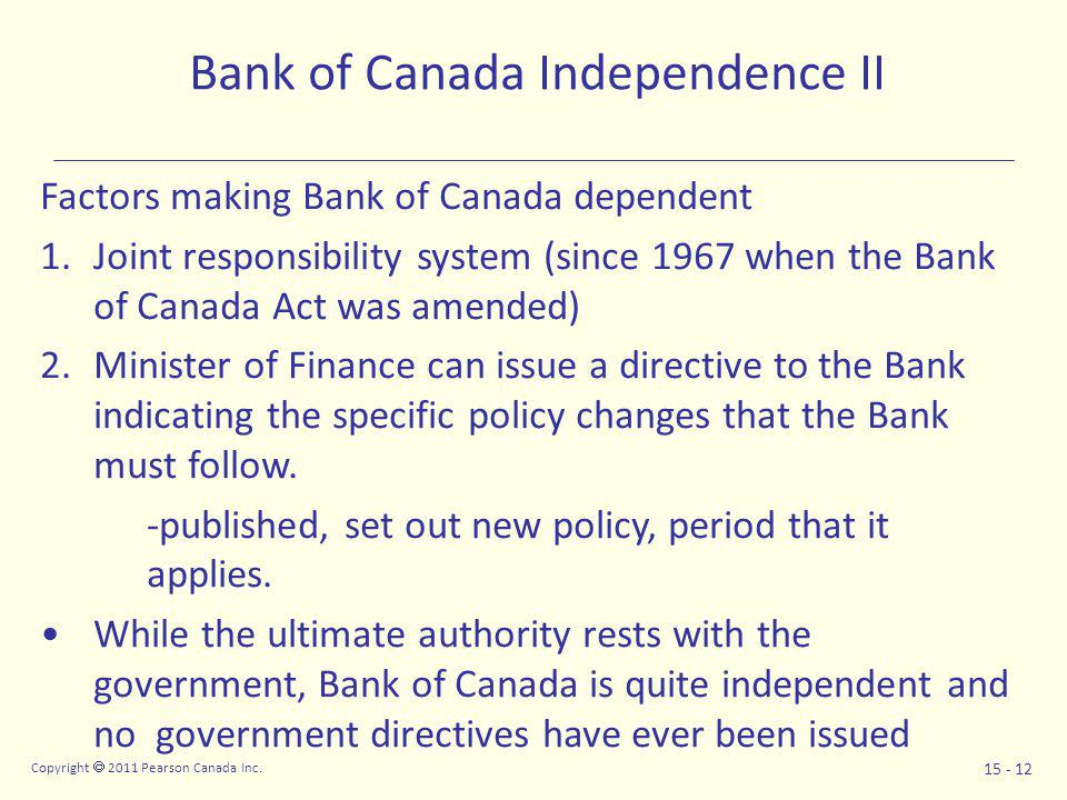 Copyright  2011 Pearson Canada Inc. 15 - 12 Bank of Canada Independence II Factors making Bank of Canada dependent 1.Joint responsibility system (sin