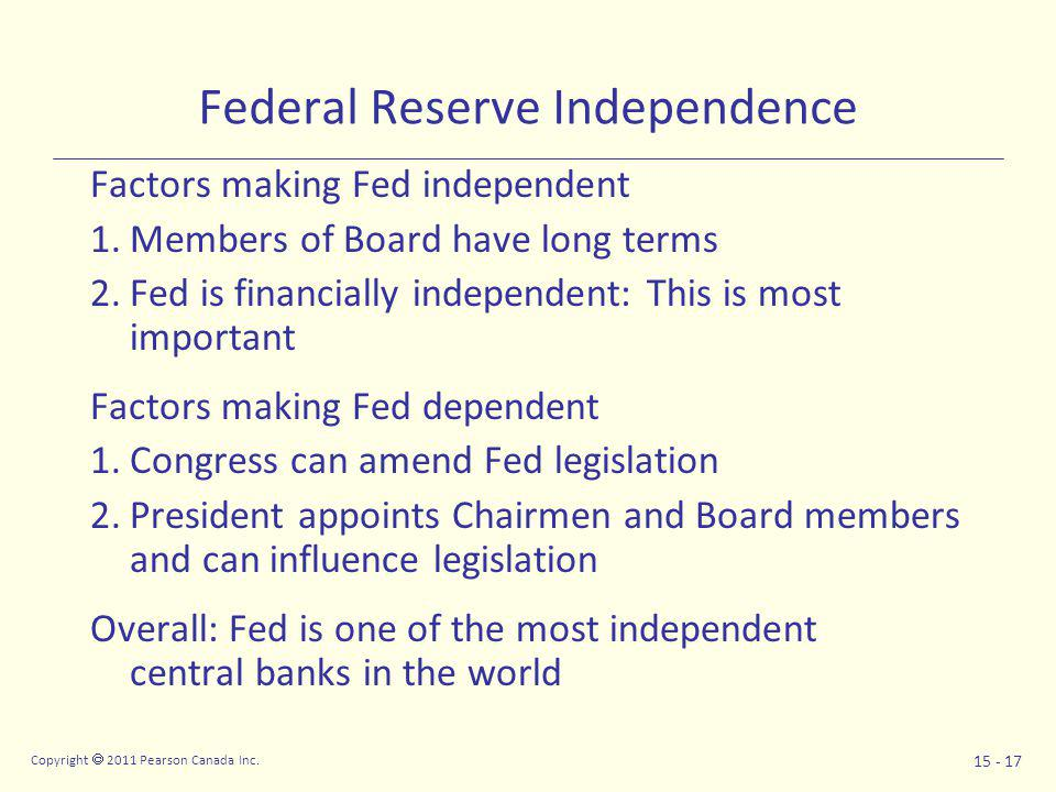 Copyright  2011 Pearson Canada Inc. 15 - 17 Federal Reserve Independence Factors making Fed independent 1.Members of Board have long terms 2.Fed is f
