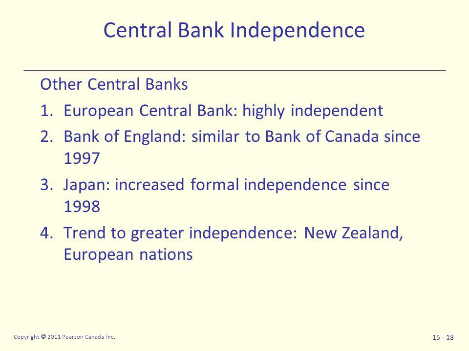 Copyright  2011 Pearson Canada Inc. 15 - 18 Central Bank Independence Other Central Banks 1.European Central Bank: highly independent 2.Bank of Engla