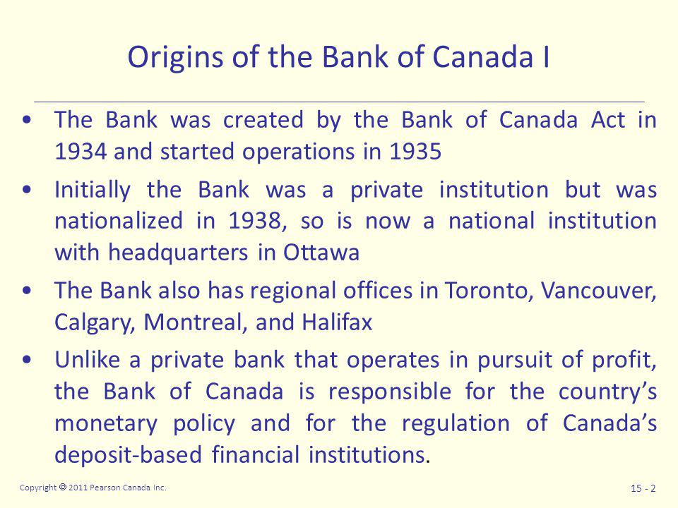 Copyright  2011 Pearson Canada Inc. 15 - 2 Origins of the Bank of Canada I The Bank was created by the Bank of Canada Act in 1934 and started operati