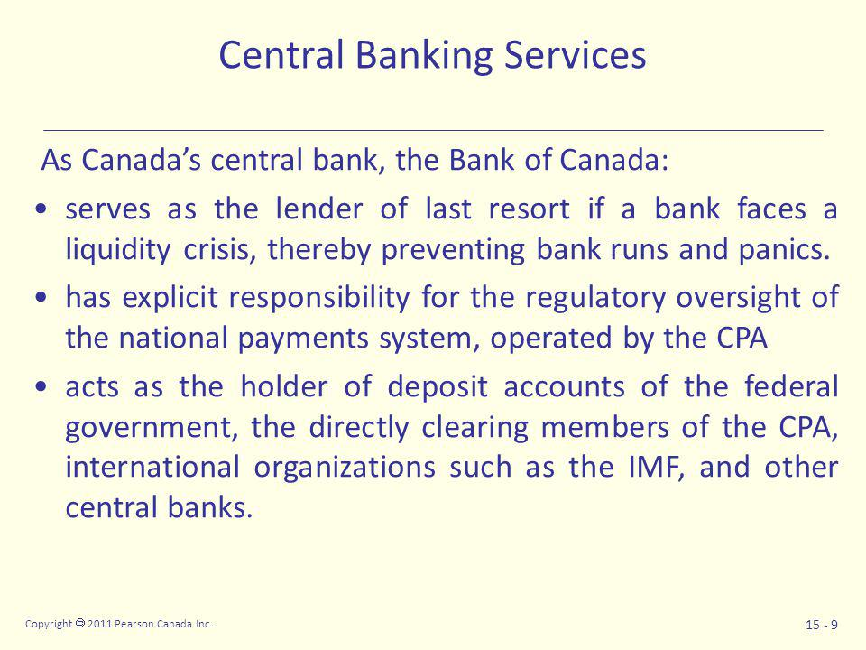 Copyright  2011 Pearson Canada Inc. 15 - 9 Central Banking Services As Canada's central bank, the Bank of Canada: serves as the lender of last resort