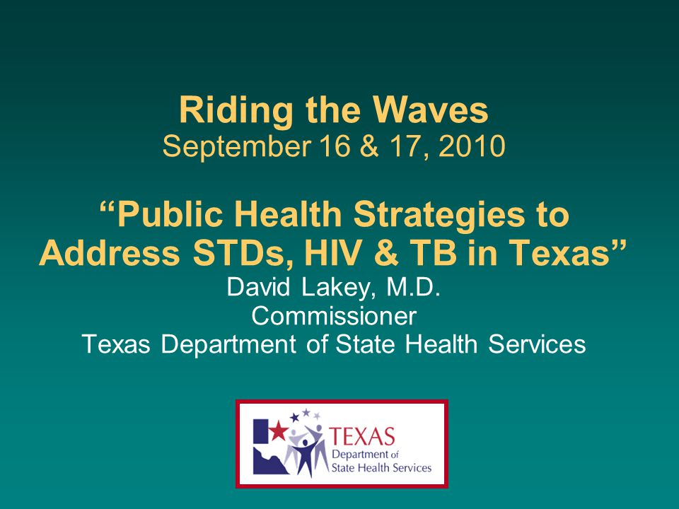 "Riding the Waves September 16 & 17, 2010 ""Public Health Strategies to Address STDs, HIV & TB in Texas"" David Lakey, M.D. Commissioner Texas Department"