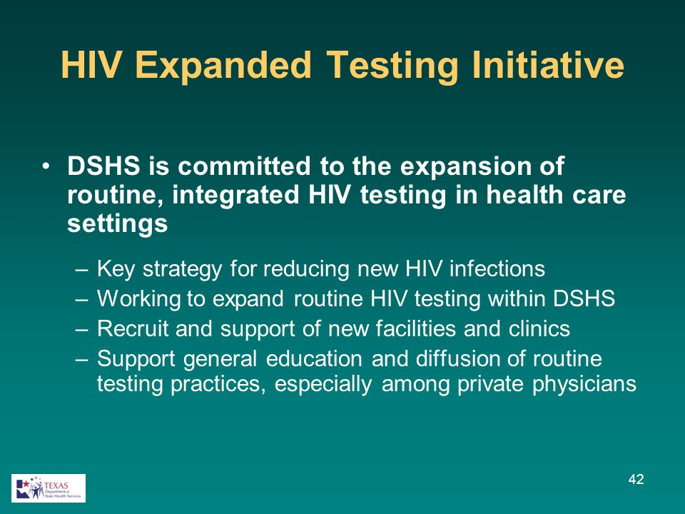 HIV Expanded Testing Initiative DSHS is committed to the expansion of routine, integrated HIV testing in health care settings –Key strategy for reduci