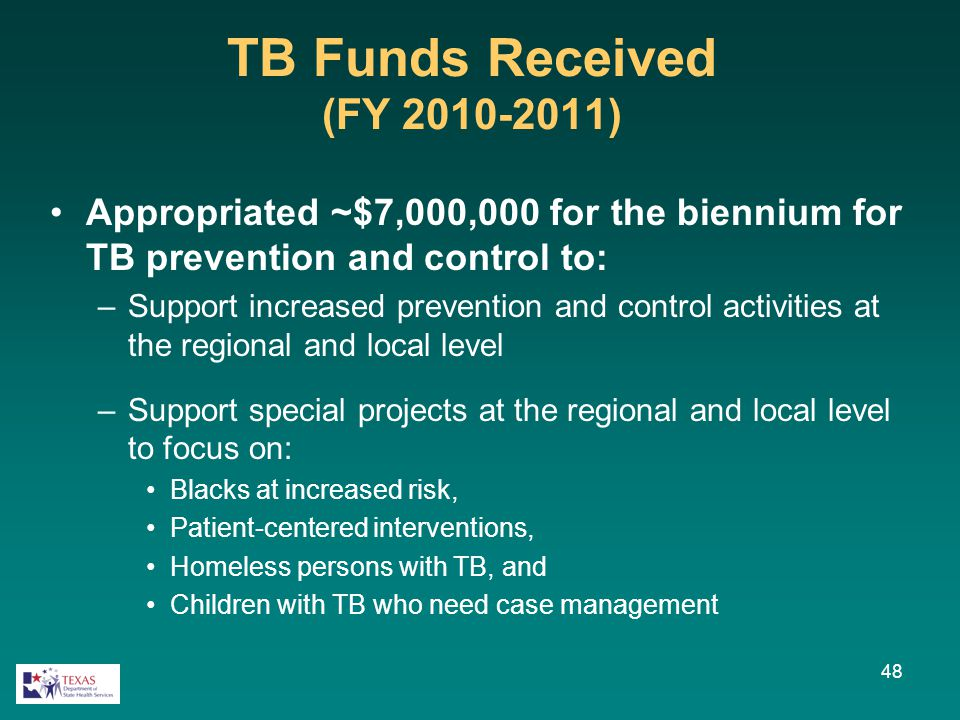 48 TB Funds Received (FY 2010-2011) Appropriated ~$7,000,000 for the biennium for TB prevention and control to: –Support increased prevention and cont