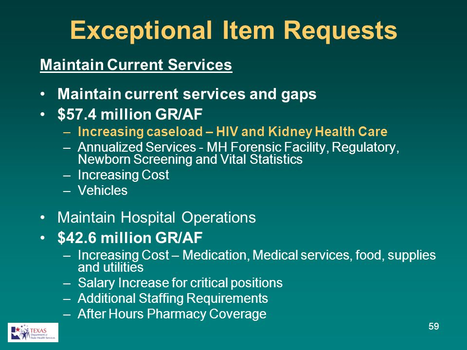Exceptional Item Requests Maintain Current Services Maintain current services and gaps $57.4 million GR/AF –Increasing caseload – HIV and Kidney Healt