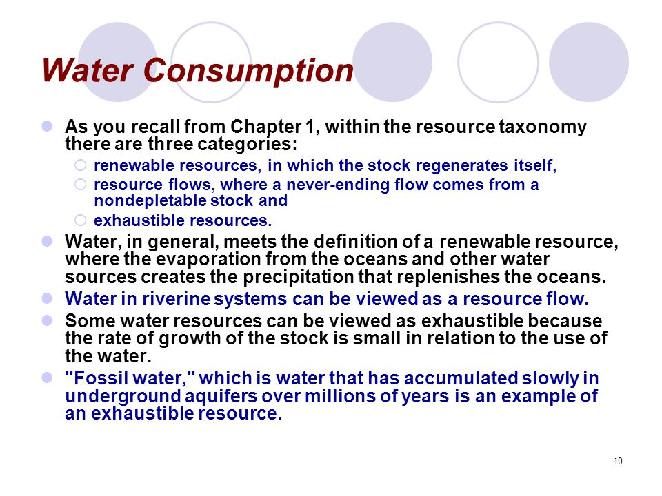 10 Water Consumption As you recall from Chapter 1, within the resource taxonomy there are three categories:  renewable resources, in which the stock regenerates itself,  resource flows, where a never-ending flow comes from a nondepletable stock and  exhaustible resources.