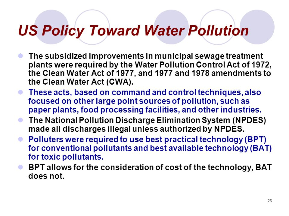 26 US Policy Toward Water Pollution The subsidized improvements in municipal sewage treatment plants were required by the Water Pollution Control Act of 1972, the Clean Water Act of 1977, and 1977 and 1978 amendments to the Clean Water Act (CWA).