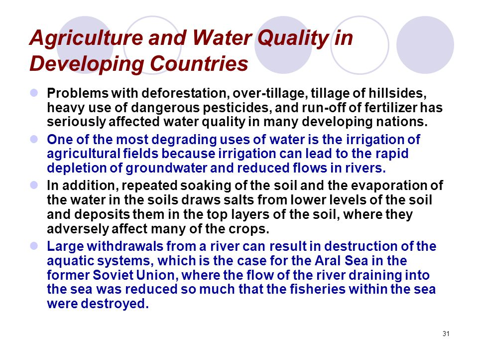 31 Agriculture and Water Quality in Developing Countries Problems with deforestation, over-tillage, tillage of hillsides, heavy use of dangerous pesticides, and run-off of fertilizer has seriously affected water quality in many developing nations.