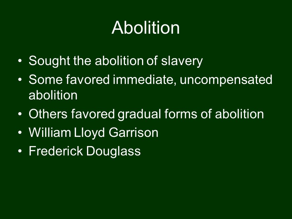 Abolition Sought the abolition of slavery Some favored immediate, uncompensated abolition Others favored gradual forms of abolition William Lloyd Garr
