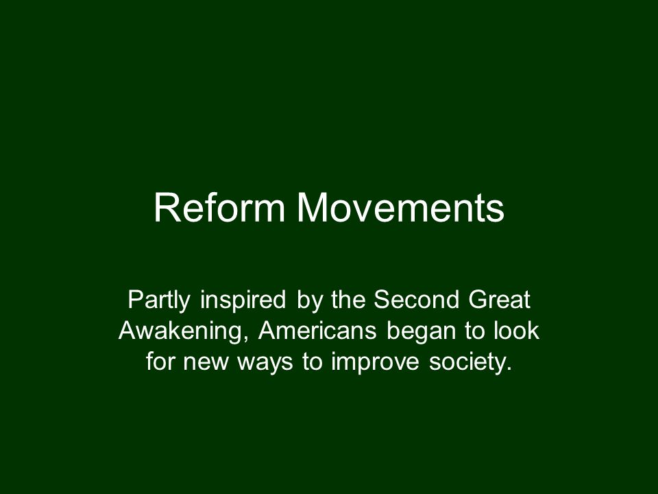 Reform Movements Partly inspired by the Second Great Awakening, Americans began to look for new ways to improve society.