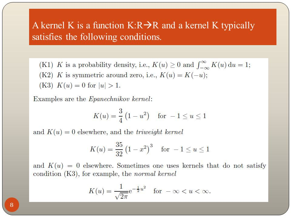 A kernel K is a function K:R  R and a kernel K typically satisfies the following conditions. 8