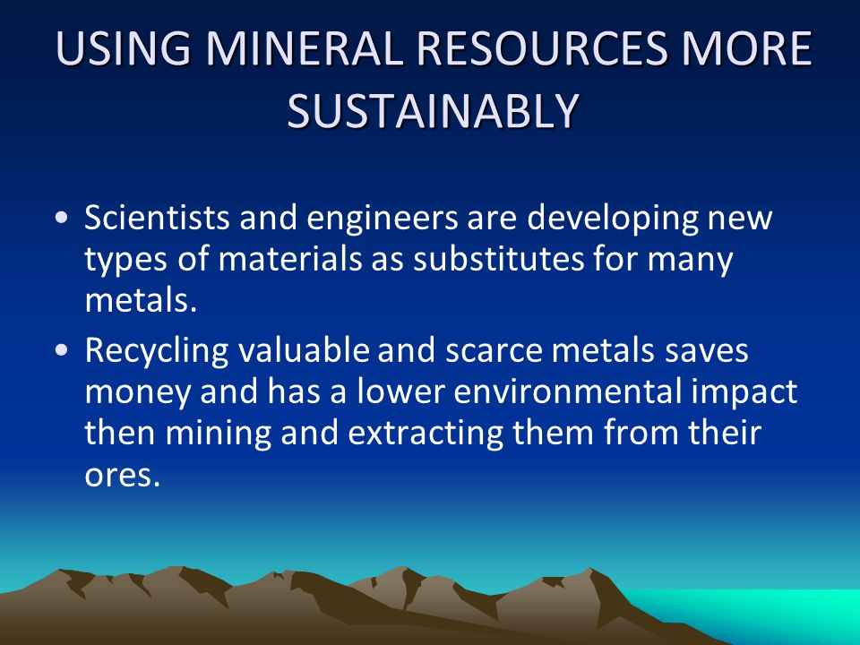 USING MINERAL RESOURCES MORE SUSTAINABLY Scientists and engineers are developing new types of materials as substitutes for many metals. Recycling valu