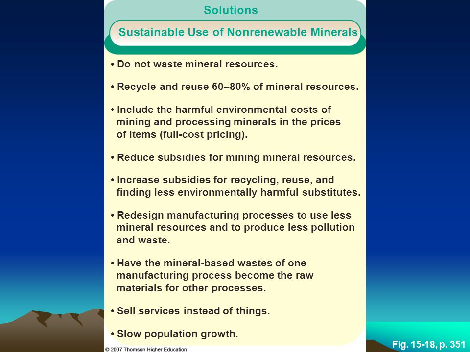 Fig. 15-18, p. 351 Solutions Sustainable Use of Nonrenewable Minerals Do not waste mineral resources. Recycle and reuse 60–80% of mineral resources. I
