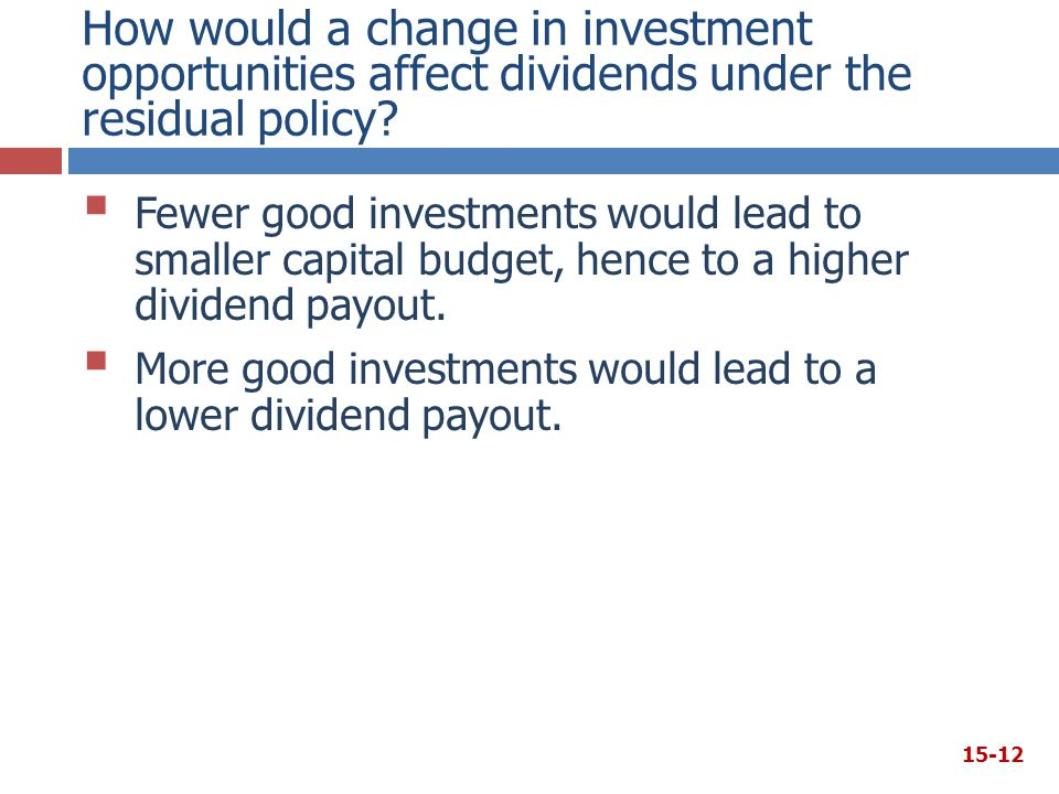 How would a change in investment opportunities affect dividends under the residual policy?  Fewer good investments would lead to smaller capital budg