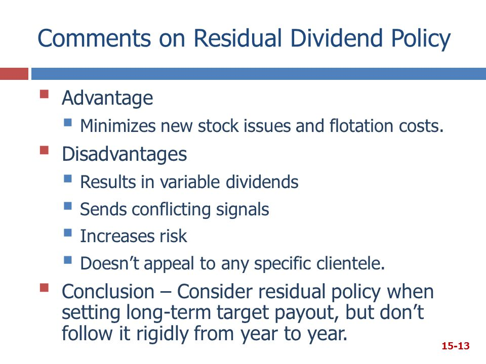 Comments on Residual Dividend Policy  Advantage  Minimizes new stock issues and flotation costs.  Disadvantages  Results in variable dividends  S