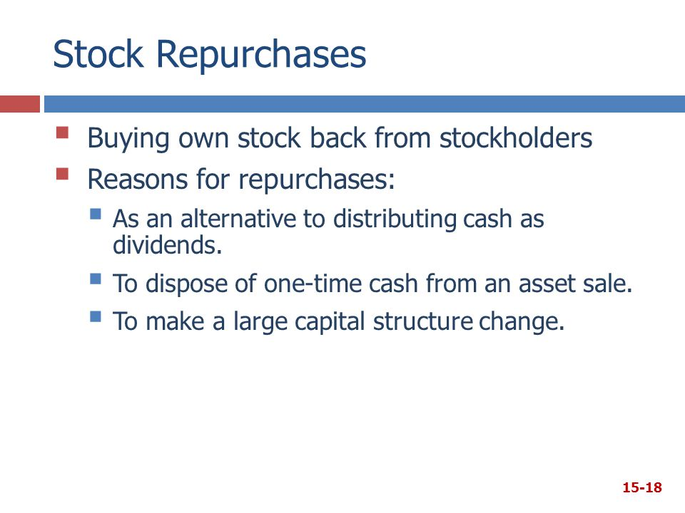 Stock Repurchases  Buying own stock back from stockholders  Reasons for repurchases:  As an alternative to distributing cash as dividends.  To dis