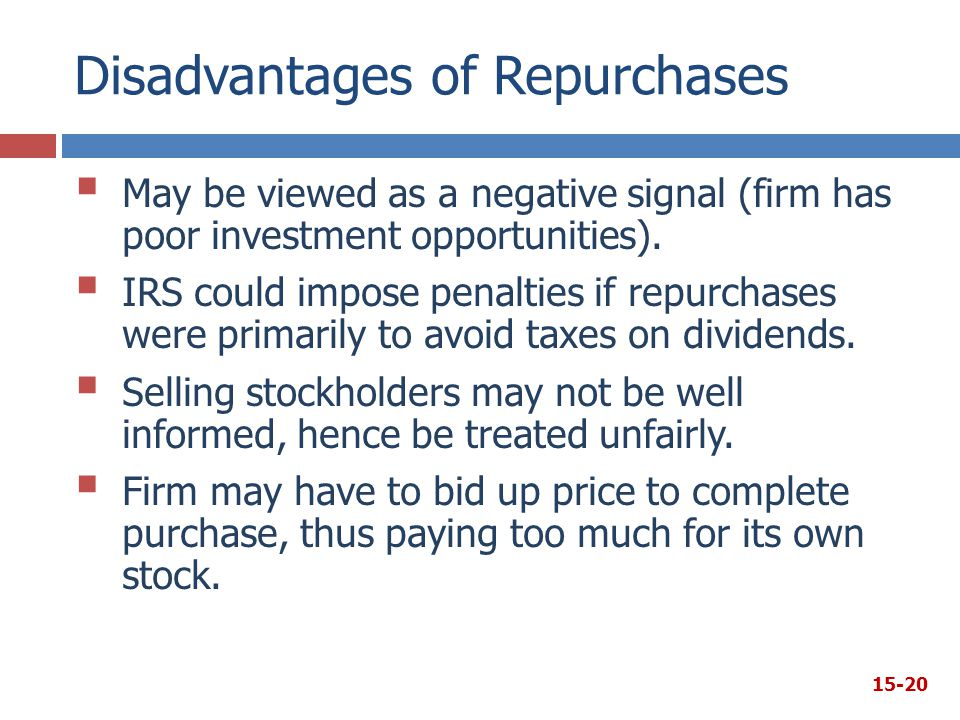 Disadvantages of Repurchases  May be viewed as a negative signal (firm has poor investment opportunities).  IRS could impose penalties if repurchase