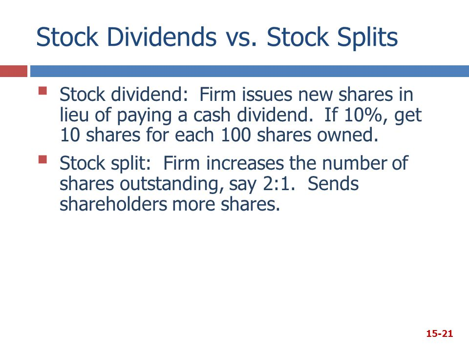 Stock Dividends vs. Stock Splits  Stock dividend: Firm issues new shares in lieu of paying a cash dividend. If 10%, get 10 shares for each 100 shares