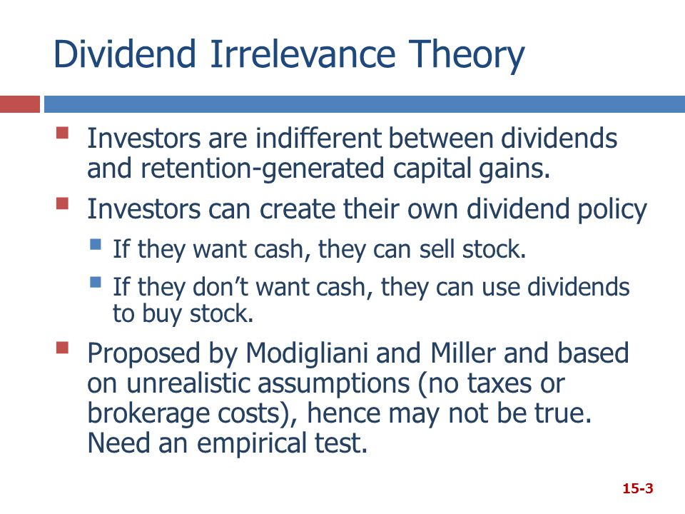 Dividend Irrelevance Theory  Investors are indifferent between dividends and retention-generated capital gains.  Investors can create their own divi