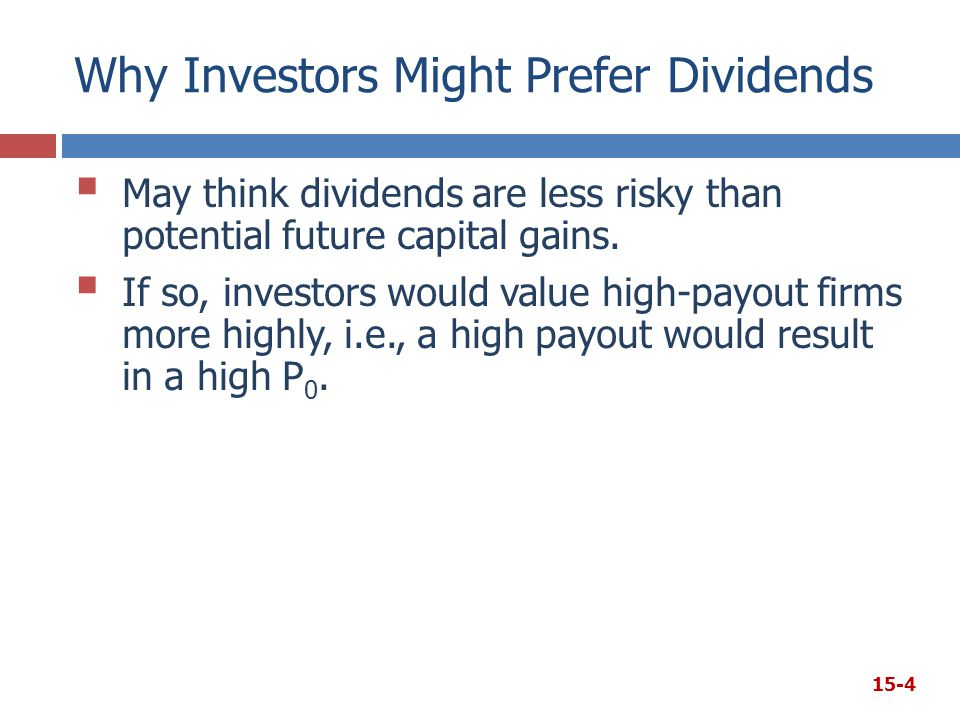Why Investors Might Prefer Dividends  May think dividends are less risky than potential future capital gains.  If so, investors would value high-pay