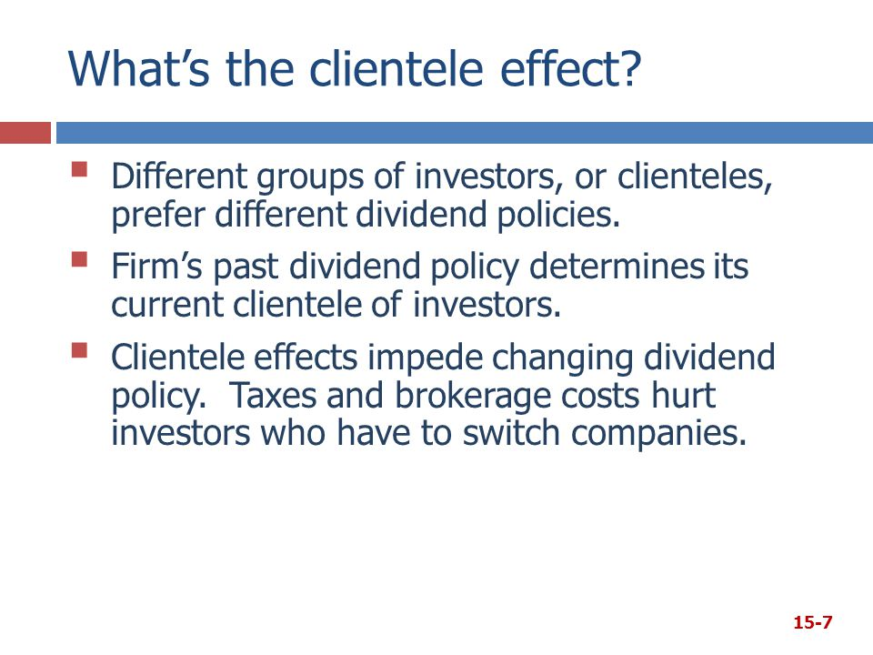 What's the clientele effect?  Different groups of investors, or clienteles, prefer different dividend policies.  Firm's past dividend policy determi