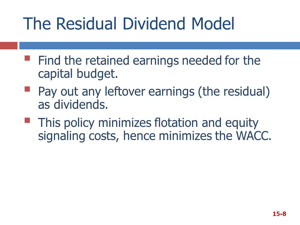 The Residual Dividend Model  Find the retained earnings needed for the capital budget.  Pay out any leftover earnings (the residual) as dividends. 
