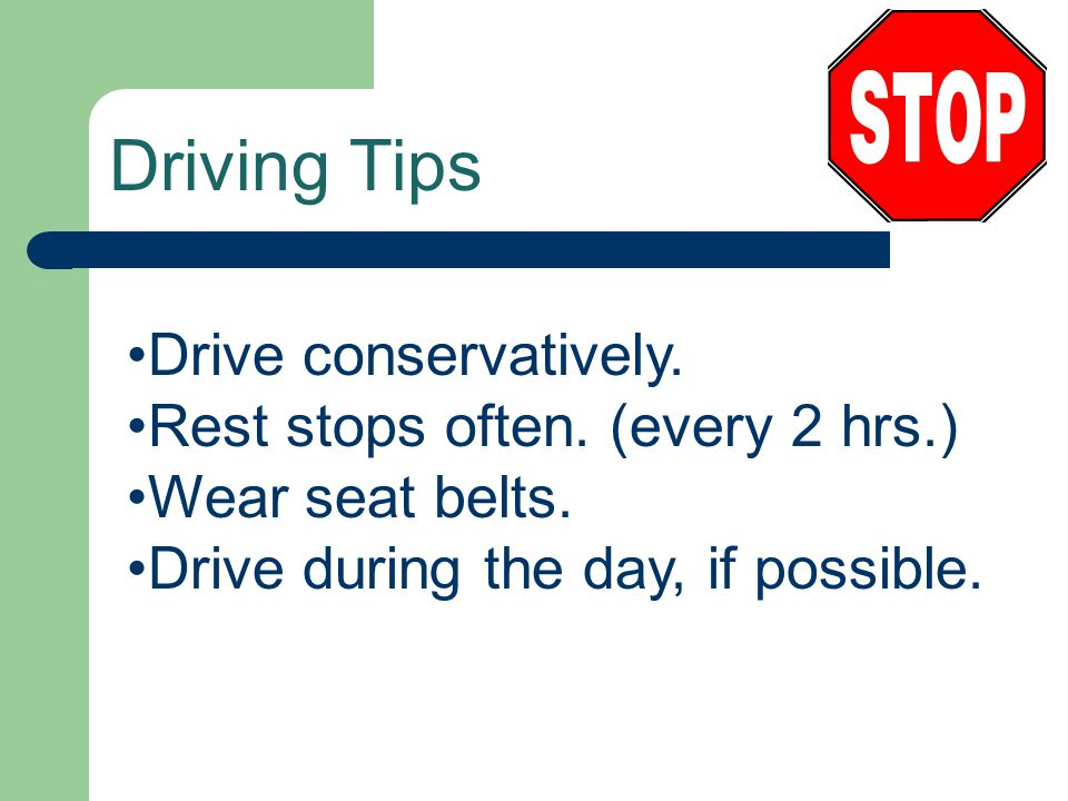 Driving Tips Drive conservatively. Rest stops often. (every 2 hrs.) Wear seat belts. Drive during the day, if possible.