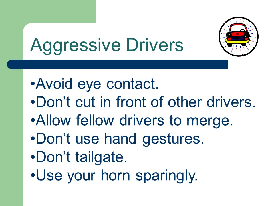 Aggressive Drivers Avoid eye contact. Don't cut in front of other drivers. Allow fellow drivers to merge. Don't use hand gestures. Don't tailgate. Use