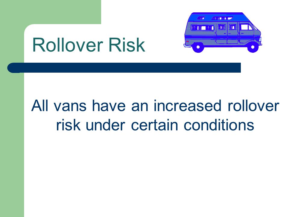 All vans have an increased rollover risk under certain conditions Rollover Risk