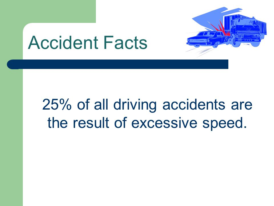 Accident Facts 25% of all driving accidents are the result of excessive speed.