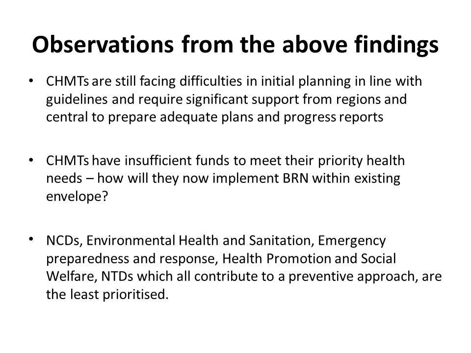 Observations from the above findings CHMTs are still facing difficulties in initial planning in line with guidelines and require significant support from regions and central to prepare adequate plans and progress reports CHMTs have insufficient funds to meet their priority health needs – how will they now implement BRN within existing envelope.
