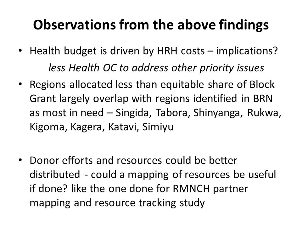Observations from the above findings Health budget is driven by HRH costs – implications? less Health OC to address other priority issues Regions allo