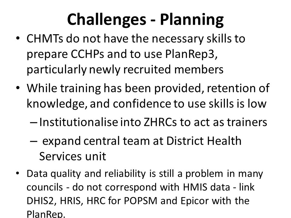 Challenges - Planning CHMTs do not have the necessary skills to prepare CCHPs and to use PlanRep3, particularly newly recruited members While training