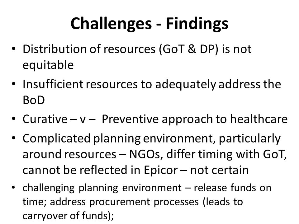 Challenges - Findings Distribution of resources (GoT & DP) is not equitable Insufficient resources to adequately address the BoD Curative – v – Preventive approach to healthcare Complicated planning environment, particularly around resources – NGOs, differ timing with GoT, cannot be reflected in Epicor – not certain challenging planning environment – release funds on time; address procurement processes (leads to carryover of funds);