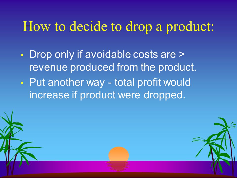 How to decide to drop a product: s Drop only if avoidable costs are > revenue produced from the product.