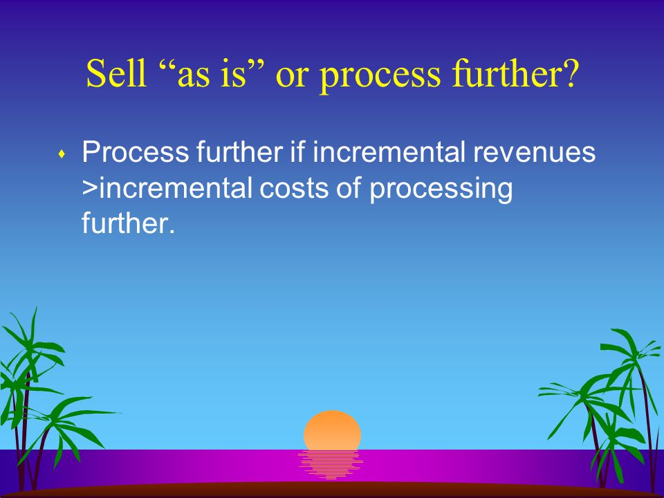 Sell as is or process further.