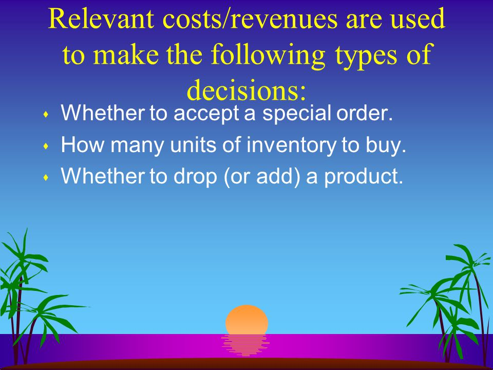 Relevant costs/revenues are used to make the following types of decisions: s Whether to accept a special order.