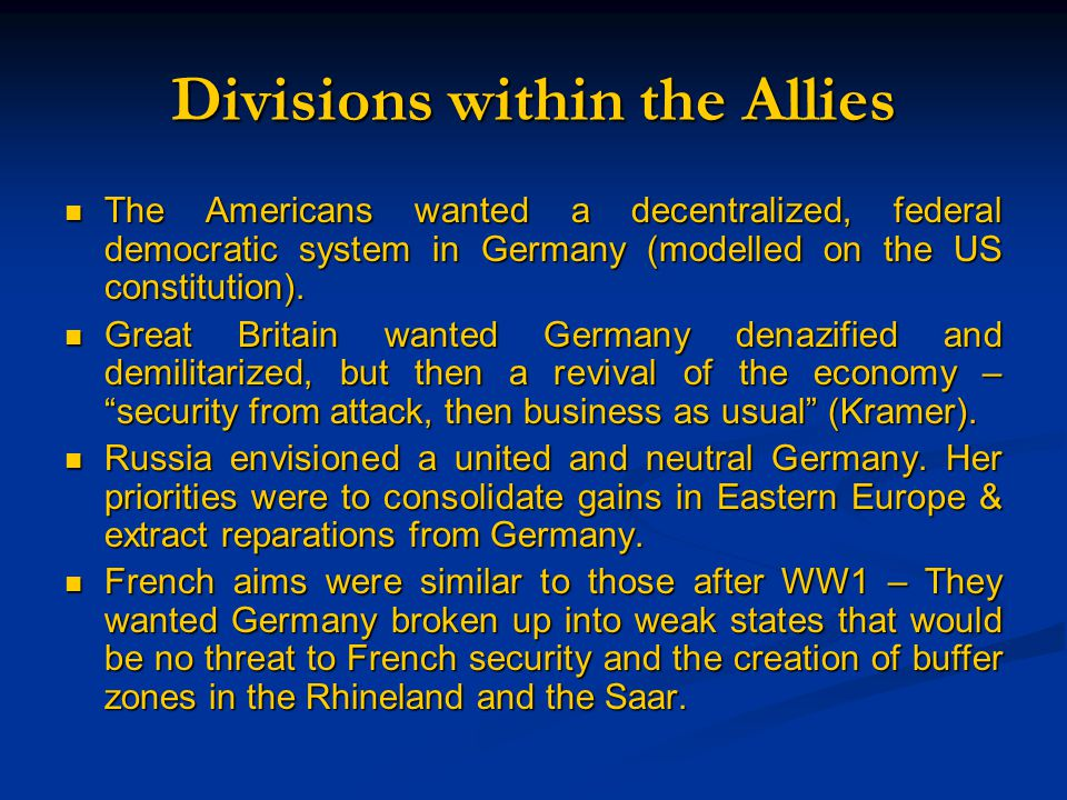 Divisions within the Allies The Americans wanted a decentralized, federal democratic system in Germany (modelled on the US constitution).
