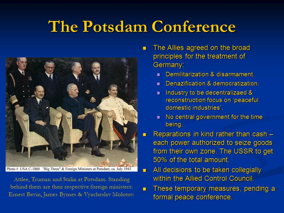 The Potsdam Conference The Allies agreed on the broad principles for the treatment of Germany: Demilitarization & disarmament.