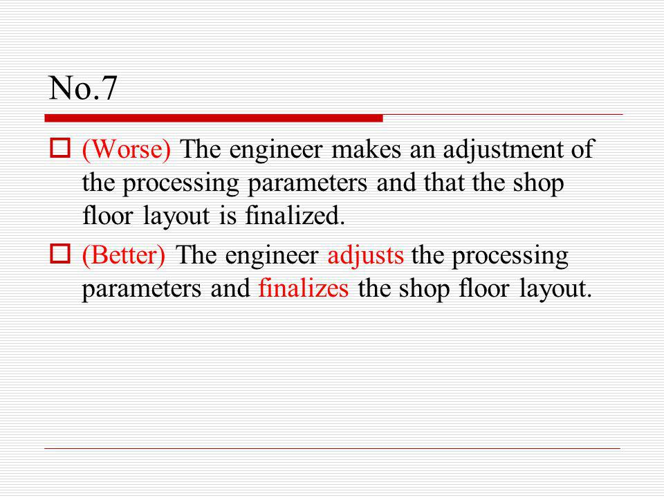 No.7  (Worse) The engineer makes an adjustment of the processing parameters and that the shop floor layout is finalized.