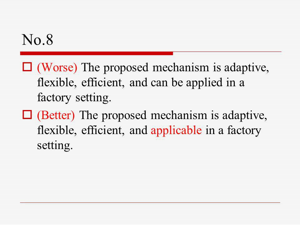 No.8  (Worse) The proposed mechanism is adaptive, flexible, efficient, and can be applied in a factory setting.  (Better) The proposed mechanism is