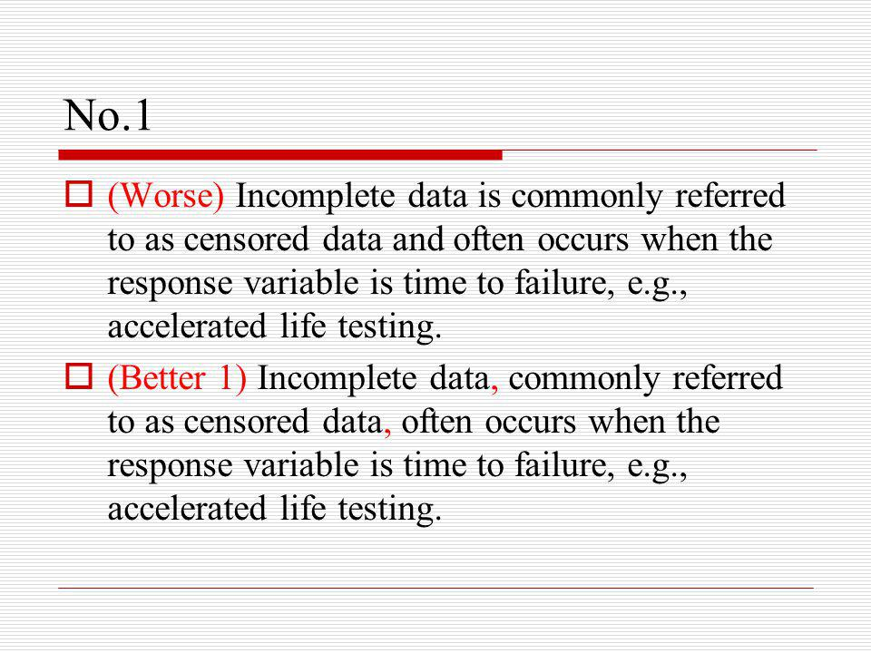 No.1  (Worse) Incomplete data is commonly referred to as censored data and often occurs when the response variable is time to failure, e.g., accelerated life testing.