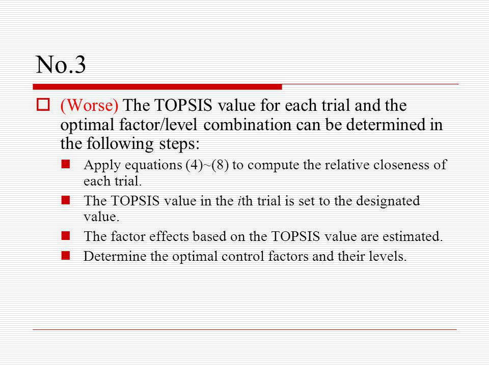 No.3  (Worse) The TOPSIS value for each trial and the optimal factor/level combination can be determined in the following steps: Apply equations (4)~(8) to compute the relative closeness of each trial.