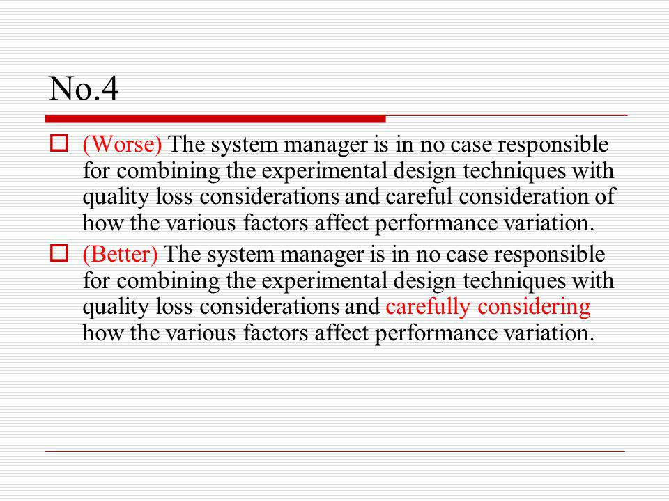 No.4  (Worse) The system manager is in no case responsible for combining the experimental design techniques with quality loss considerations and careful consideration of how the various factors affect performance variation.
