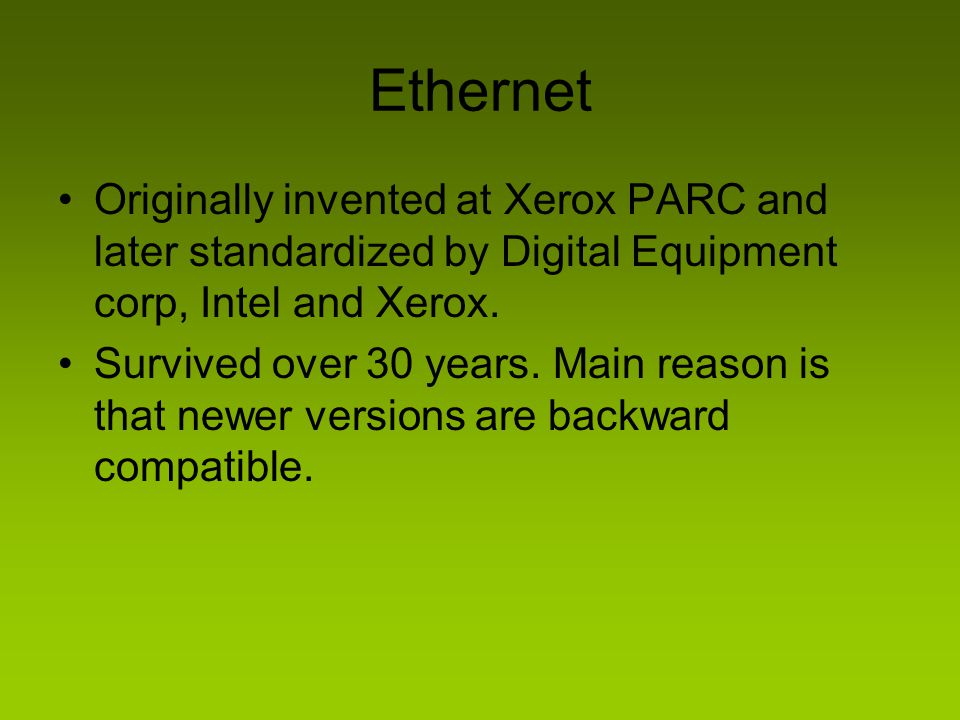 Ethernet Originally invented at Xerox PARC and later standardized by Digital Equipment corp, Intel and Xerox.