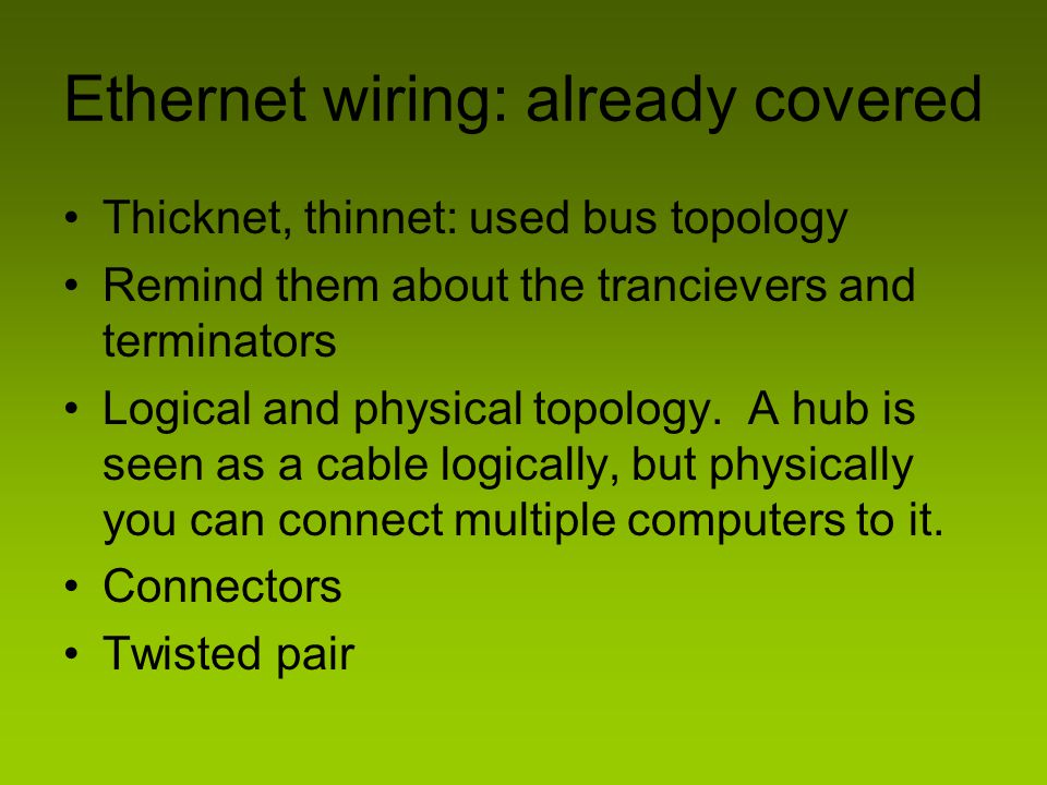 Ethernet wiring: already covered Thicknet, thinnet: used bus topology Remind them about the trancievers and terminators Logical and physical topology.