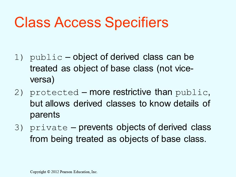 Copyright © 2012 Pearson Education, Inc. Class Access Specifiers 1)public – object of derived class can be treated as object of base class (not vice-