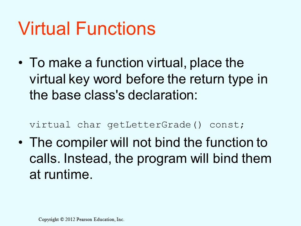 Copyright © 2012 Pearson Education, Inc. Virtual Functions To make a function virtual, place the virtual key word before the return type in the base c
